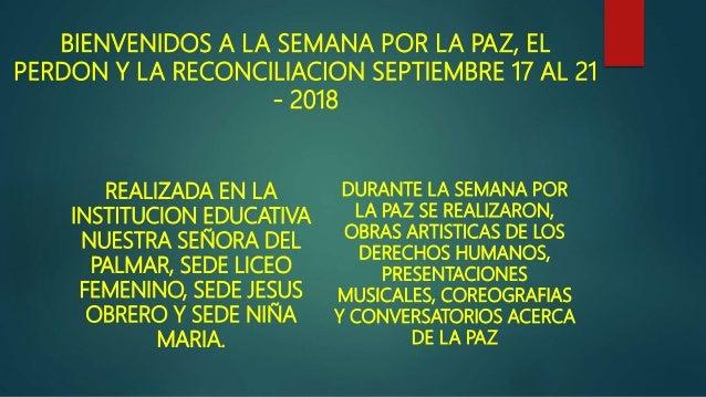 BIENVENIDOS A LA SEMANA POR LA PAZ, EL PERDON Y LA RECONCILIACION SEPTIEMBRE 17 AL 21 - 2018 REALIZADA EN LA INSTITUCION E...