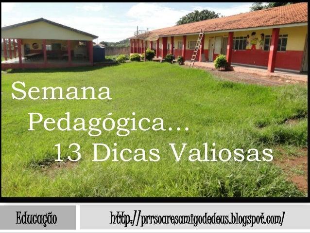 Semana Pedagógica...   13 Dicas ValiosasEducação   http://prrsoaresamigodedeus.blogspot.com/