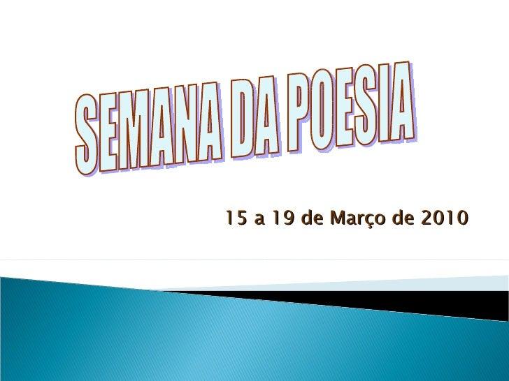 15 a 19 de Março de 2010 SEMANA DA POESIA