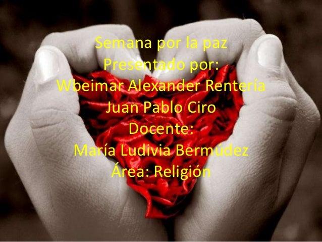 Semana por la paz     Presentado por:Wbeimar Alexander Rentería     Juan Pablo Ciro        Docente: María Ludivia Bermúdez...