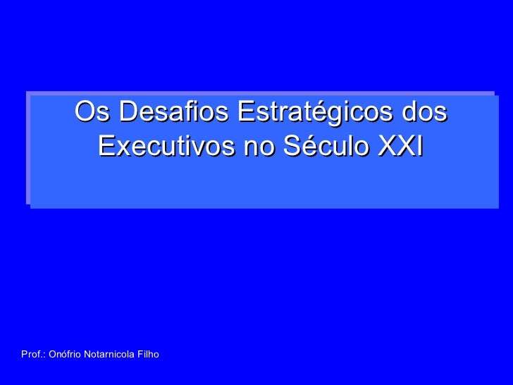 Os Desafios Estratégicos dos  Executivos no Século XXI  Prof.: Onófrio Notarnicola Filho