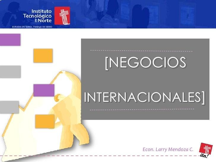 [NEGOCIOS  INTERNACIONALES]          Econ. Larry Mendoza C.
