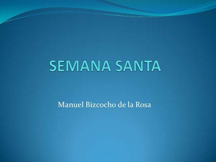 SEMANA SANTA<br />Manuel Bizcocho de la Rosa<br />