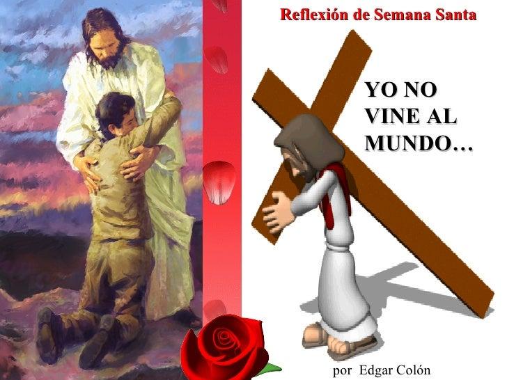 YO NO VINE AL MUNDO… por  Edgar Colón Pagán Reflexión de Semana Santa