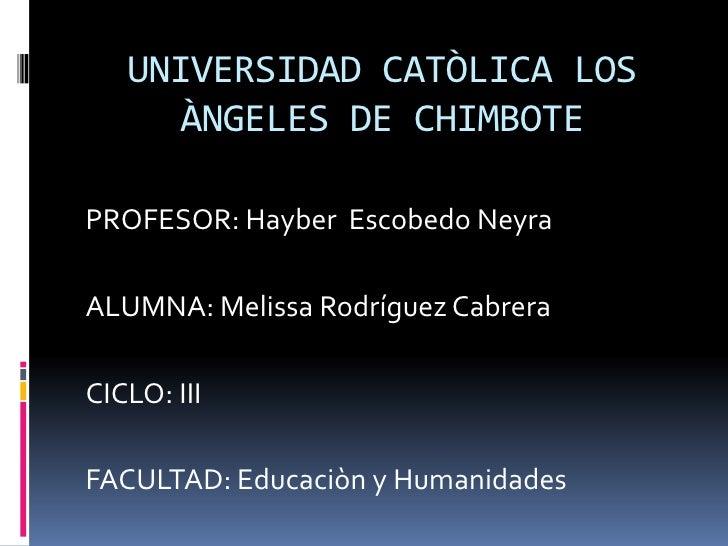 UNIVERSIDAD CATÒLICA LOS     ÀNGELES DE CHIMBOTEPROFESOR: Hayber Escobedo NeyraALUMNA: Melissa Rodríguez CabreraCICLO: III...