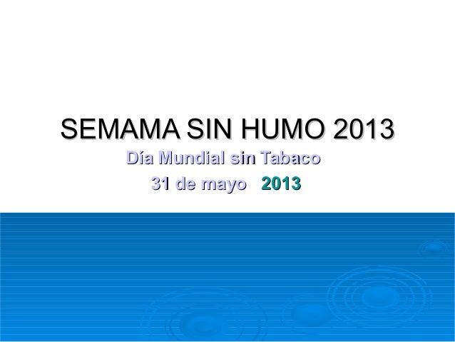 SEMAMA SIN HUMO 2013 Día Mundial sin Tabaco 31 de mayo 2013