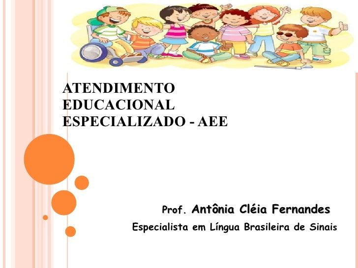 ATENDIMENTO  EDUCACIONAL ESPECIALIZADO - AEE Prof.  Antônia Cléia Fernandes Especialista em Língua Brasileira de Sinai s