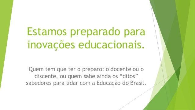Estamos preparado para inovações educacionais. Quem tem que ter o preparo: o docente ou o discente, ou quem sabe ainda os ...
