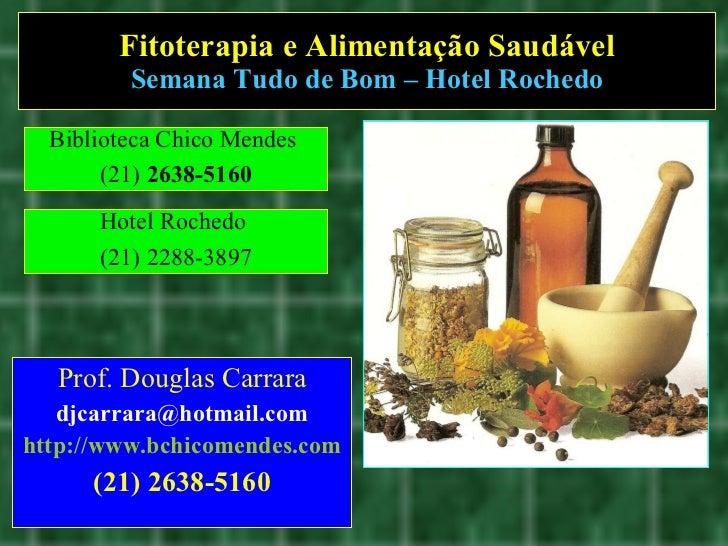 Fitoterapia e Alimentação Saudável Semana Tudo de Bom – Hotel Rochedo Prof. Douglas Carrara [email_address] http://www.bch...