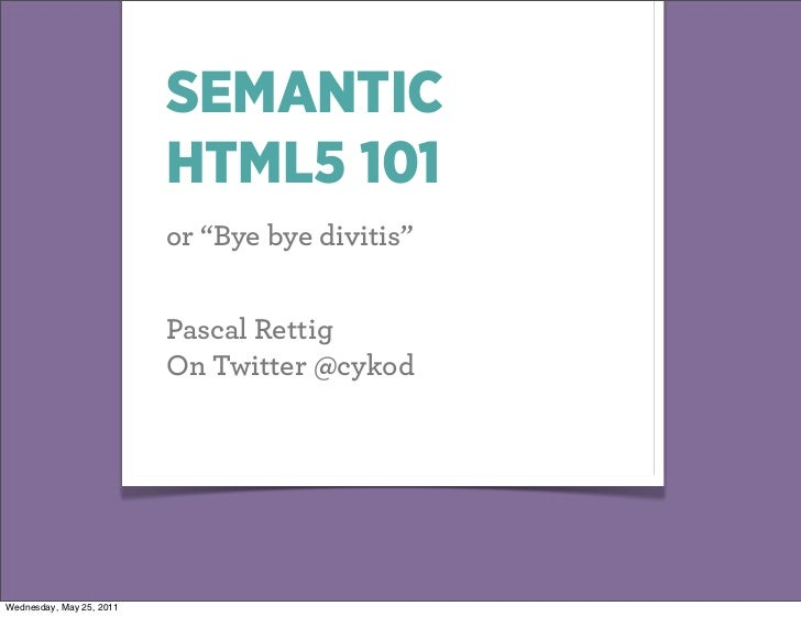 "SEMANTIC                          HTML5 101                          or ""Bye bye divitis""                          Pascal ..."