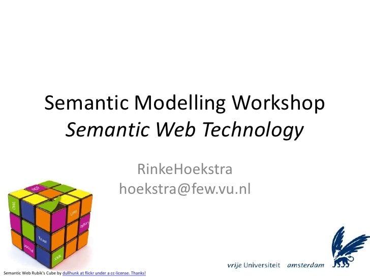 Semantic Modelling WorkshopSemantic Web Technology<br />RinkeHoekstrahoekstra@few.vu.nl<br />Semantic Web Rubik's Cube by ...
