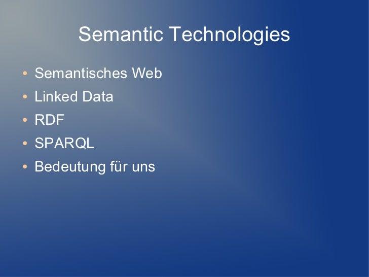 Semantic Technologies●   Semantisches Web●   Linked Data●   RDF●   SPARQL●   Bedeutung für uns