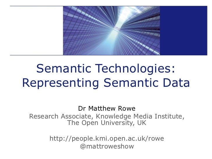 Semantic Technologies: Representing Semantic Data Dr Matthew Rowe Research Associate, Knowledge Media Institute, The Open ...