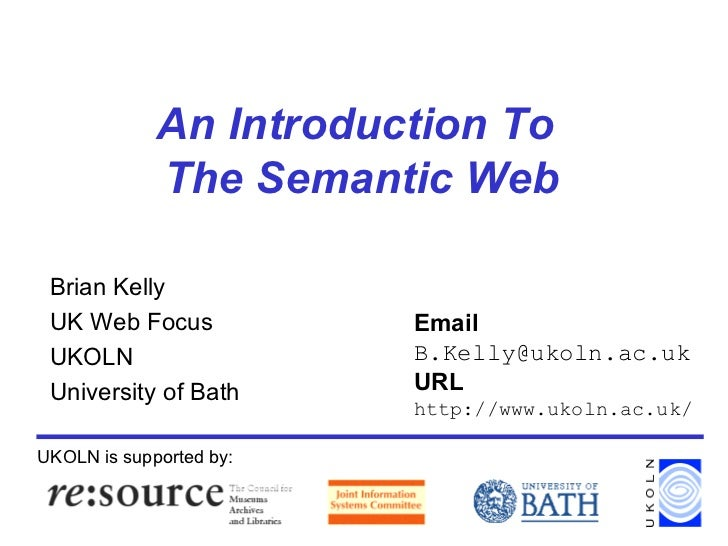 An Introduction To  The Semantic Web Brian Kelly UK Web Focus UKOLN University of Bath UKOLN is supported by: Email [email...