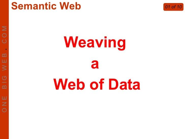 Weaving  a  Web of Data 01 of 10 O N E  B I G  W E B  .   C O M Semantic Web