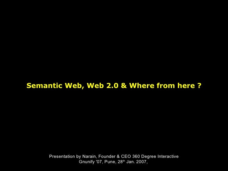 Semantic Web, Web 2.0 & Where from here ? Presentation by Narain, Founder & CEO 360 Degree Interactive Gnunify '07, Pune, ...