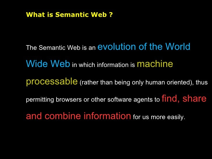 What is Semantic Web ? The Semantic Web is an  evolution of the World Wide Web  in which information is  machine processab...