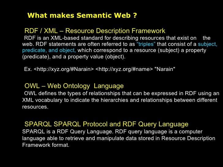 What makes Semantic Web ? <ul><li>RDF / XML – Resource Description Framework </li></ul><ul><li>RDF is an XML-based standar...