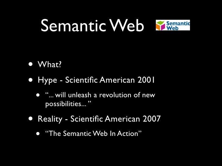 "Semantic Web  • What? • Hype - Scientific American 2001  •   ""... will unleash a revolution of new      possibilities... "" ..."