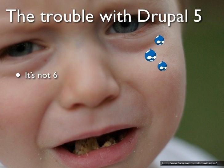 Drupal 6 • Way better than 5                           http://www.flickr.com/photos/iskanderstruck/