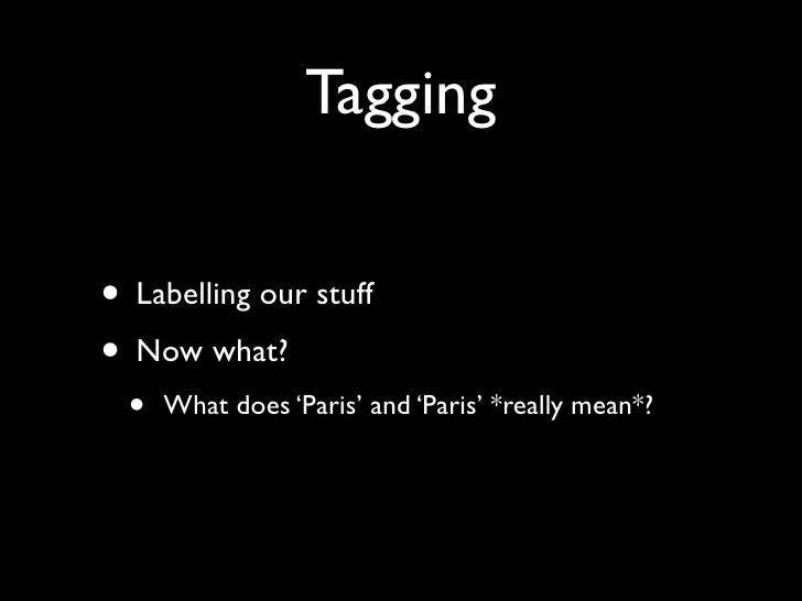 Tagging   • Labelling our stuff • Now what?   •   What does 'Paris' and 'Paris' *really mean*?