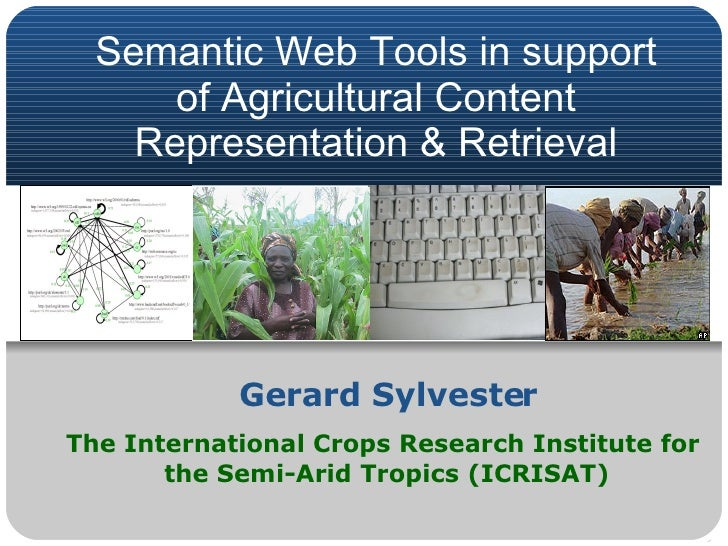 Semantic Web Tools in support of Agricultural Content Representation & Retrieval Gerard Sylvester The International Crops ...