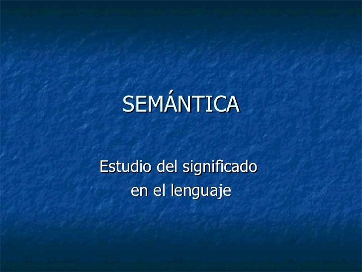 SEMÁNTICA Estudio del significado  en el lenguaje