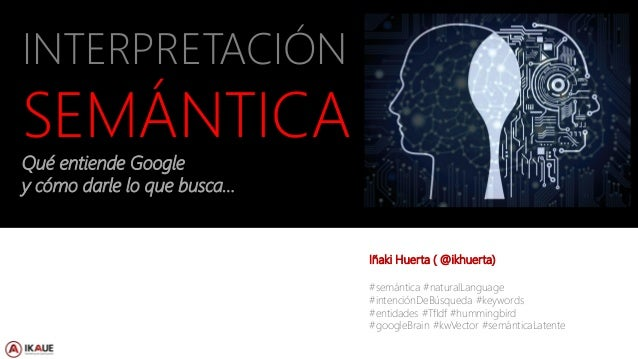 Iñaki Huerta - @ikhuerta INTERPRETACIÓN SEMÁNTICA Qué entiende Google y cómo darle lo que busca… Iñaki Huerta ( @ikhuerta)...