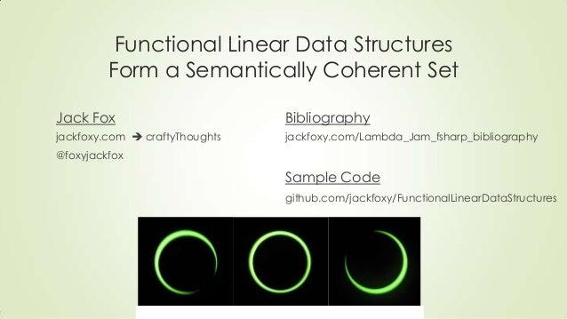 Functional Linear Data Structures Form a Semantically Coherent Set Jack Fox jackfoxy.com  craftyThoughts @foxyjackfox Bib...