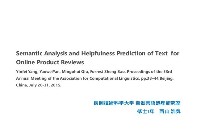 Semantic Analysis and Helpfulness Prediction of Text for Online Product Reviews 長岡技術科学大学 自然言語処理研究室 修士1年 西山 浩気 Yinfei Yang,...