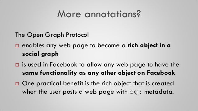 More annotations? The Open Graph Protocol  enables any web page to become a rich object in a social graph  is used in Fa...