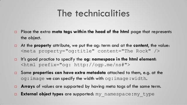 The technicalities  Place the extra meta tags within the head of the html page that represents the object.  At the prope...