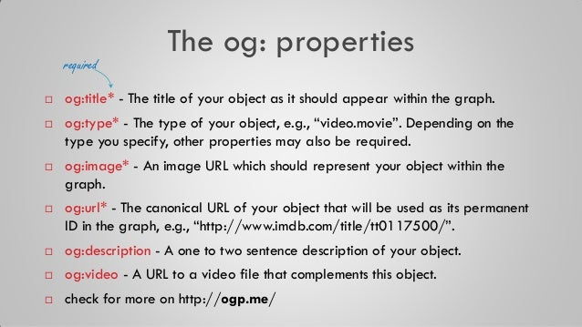 The og: properties  og:title* - The title of your object as it should appear within the graph.  og:type* - The type of y...