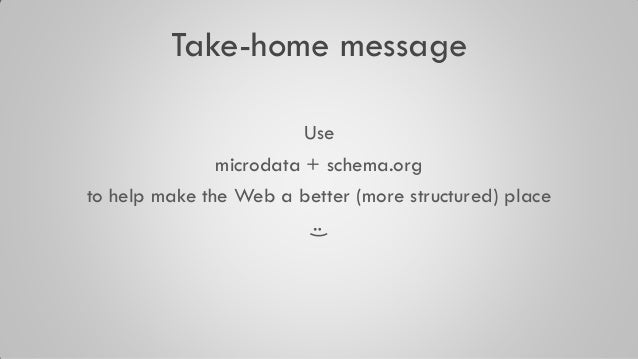Take-home message Use microdata + schema.org to help make the Web a better (more structured) place :)