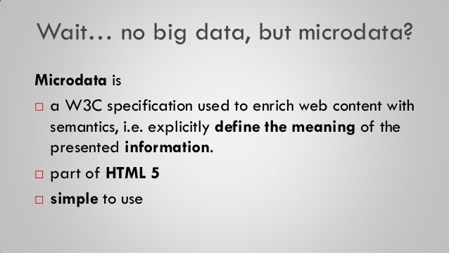 Wait… no big data, but microdata? Microdata is  a W3C specification used to enrich web content with semantics, i.e. expli...