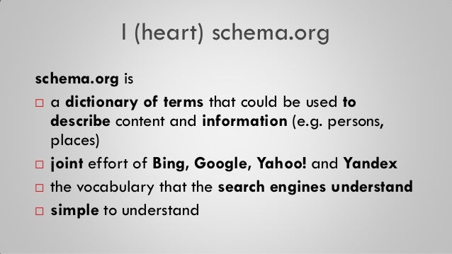I (heart) schema.org schema.org is  a dictionary of terms that could be used to describe content and information (e.g. pe...