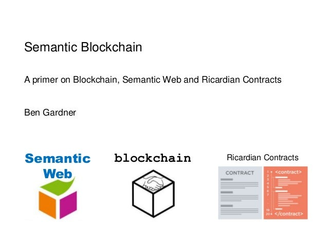 Semantic Blockchain A primer on Blockchain, Semantic Web and Ricardian Contracts Ben Gardner Semantic Web blockchain Ricar...