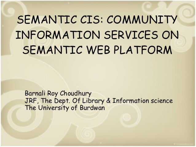 SEMANTIC CIS: COMMUNITY INFORMATION SERVICES ON SEMANTIC WEB PLATFORM  Barnali Roy Choudhury JRF, The Dept. Of Library & I...
