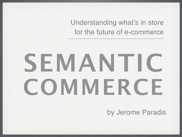 Understanding what's in store    for the future of e-commerce     SEMANTIC COMMERCE              by Jerome Paradis