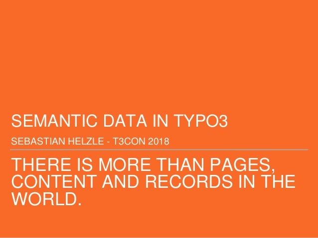 THERE IS MORE THAN PAGES, CONTENT AND RECORDS IN THE WORLD. SEMANTIC DATA IN TYPO3 SEBASTIAN HELZLE - T3CON 2018