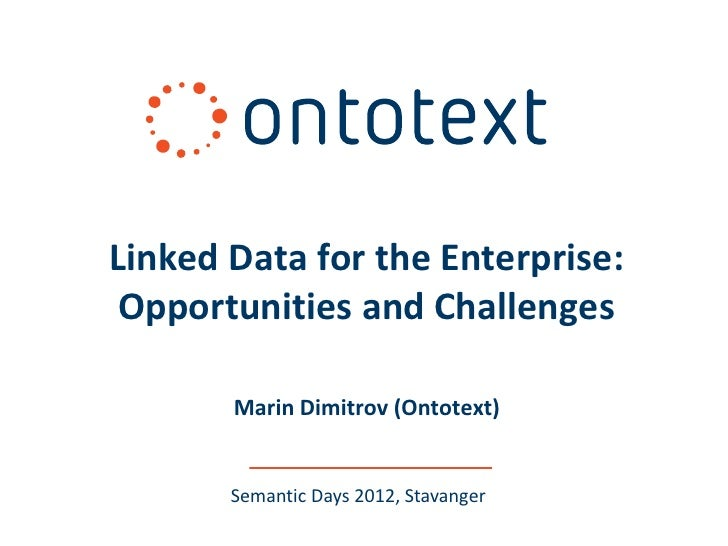 Linked Data for the Enterprise: Opportunities and Challenges       Marin Dimitrov (Ontotext)       Semantic Days 2012, Sta...