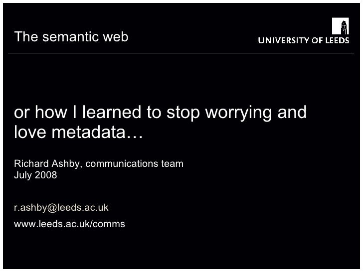 or how I learned to stop worrying and love metadata…  Richard Ashby, communications team July 2008 [email_address] www.lee...
