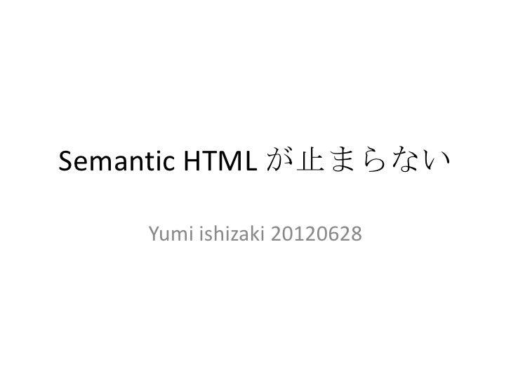 Semantic HTML が止まらない    Yumi ishizaki 20120628