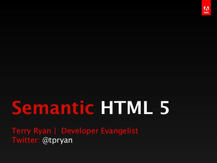Semantic HTML 5Terry Ryan | Developer EvangelistTwitter: @tpryan