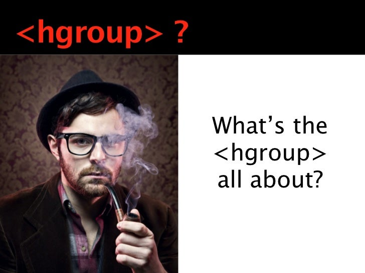 <hgroup> ?             <huh>?