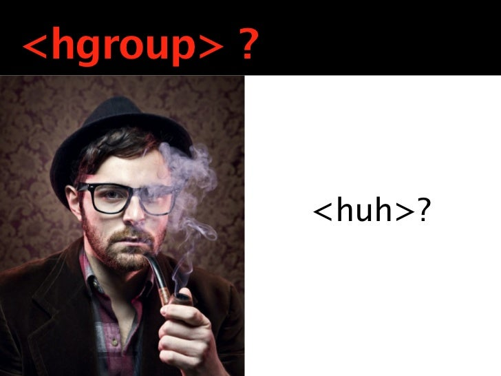 <hgroup> ?             Still with the                <huh>?