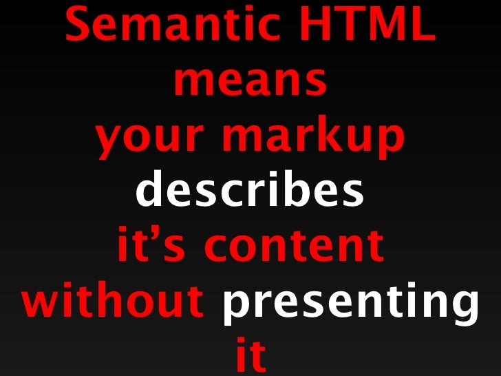 Semantic HTML       means   your markup     describes    it's contentwithout presenting          it