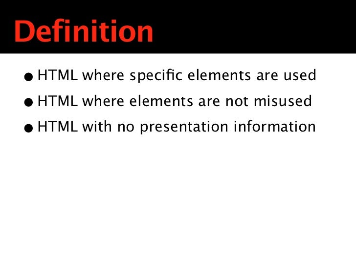 Definition• HTML where specific elements are used• HTML where elements are not misused• HTML with no presentation information