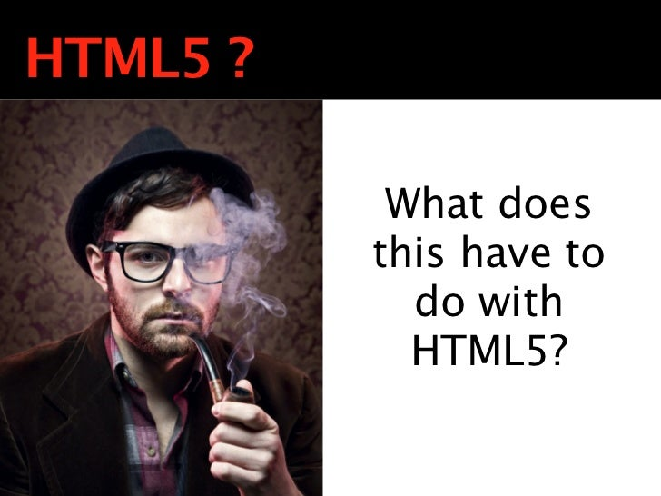 HTML5 ?           What does          this have to            do with            HTML5?