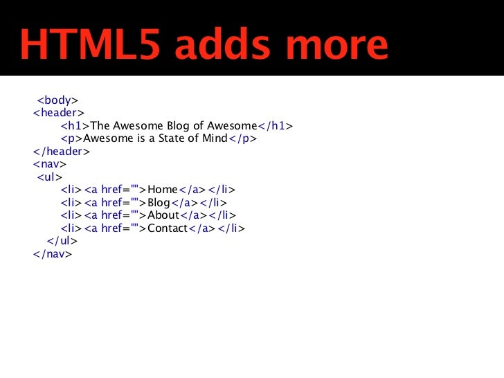 HTML5 adds more <body><header>     <h1>The Awesome Blog of Awesome</h1>     <p>Awesome is a State of Mind</p></header><nav...
